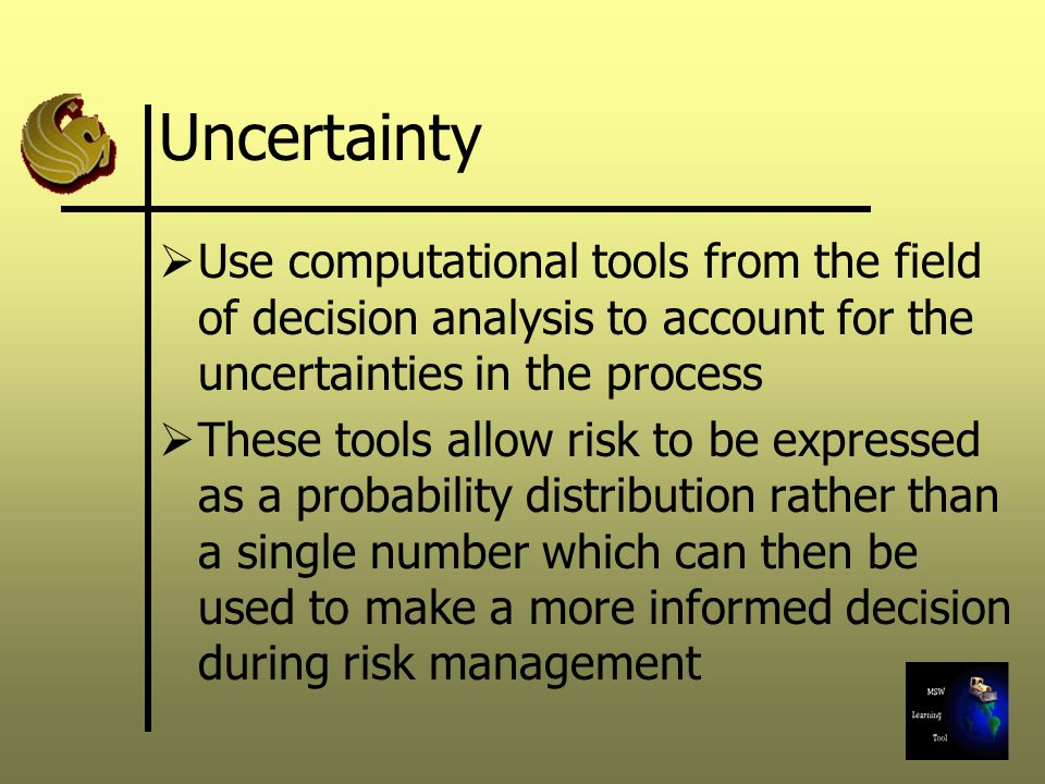 Uncertainty Use computational tools from the field of decision analysis to account for the uncertainties in the process.