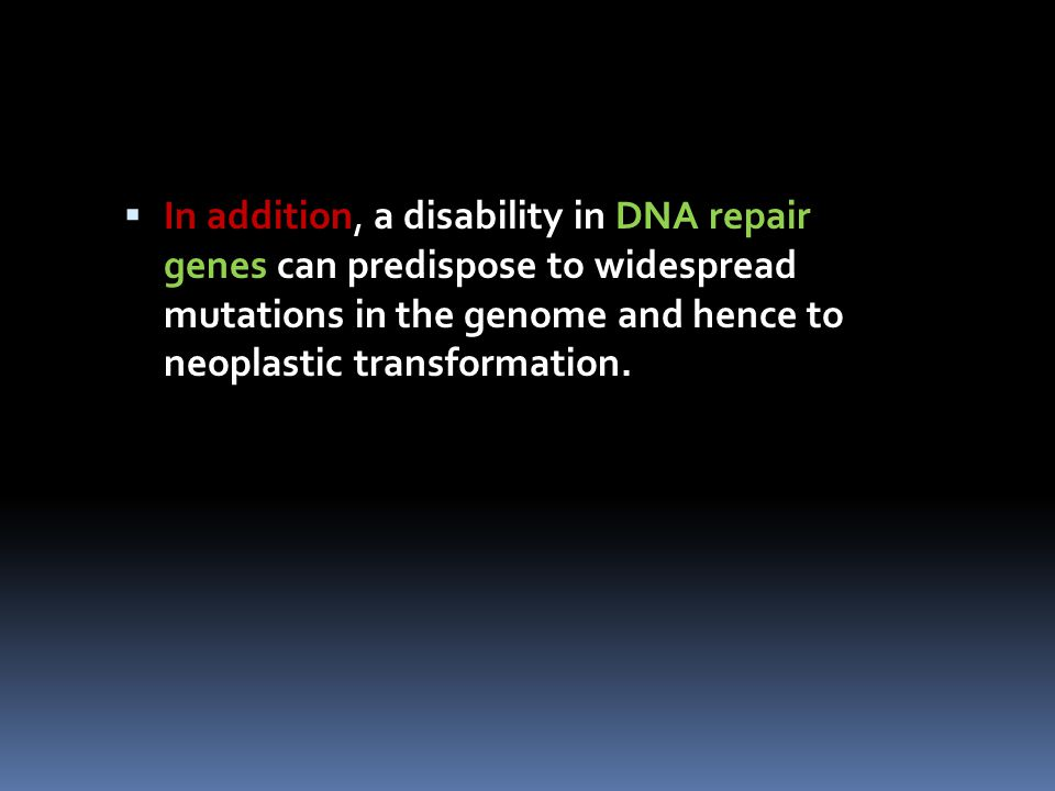 In addition, a disability in DNA repair genes can predispose to widespread mutations in the genome and hence to neoplastic transformation.