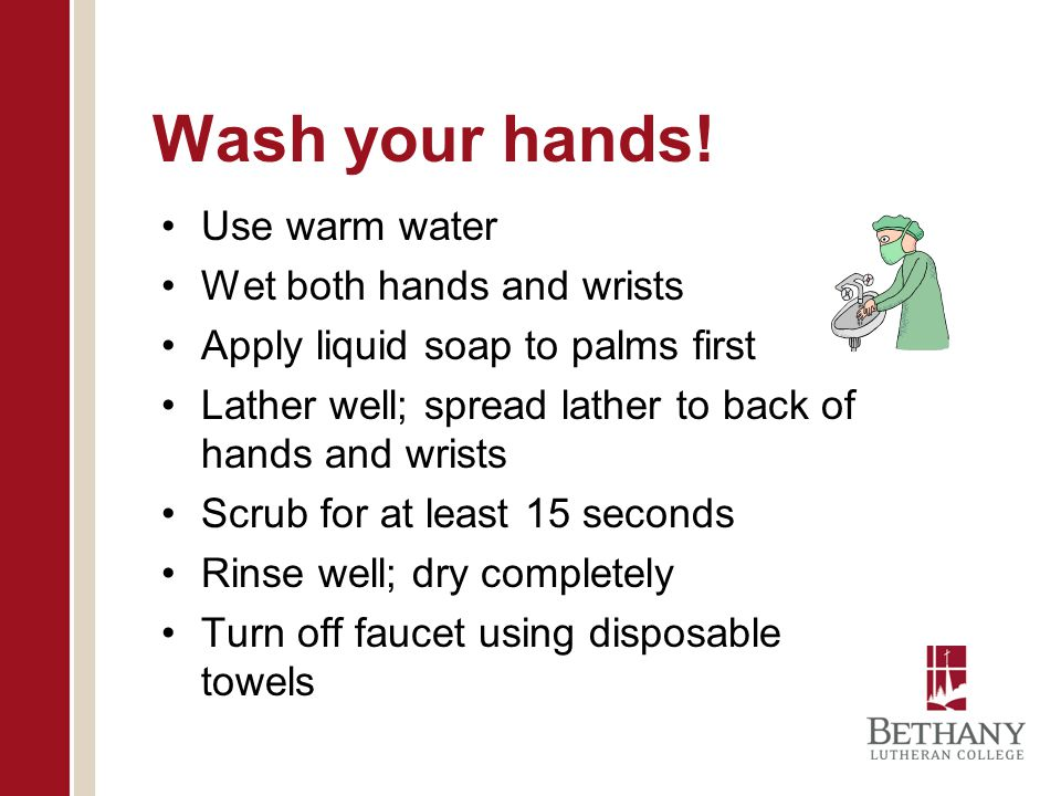 Wash your hands! Use warm water Wet both hands and wrists