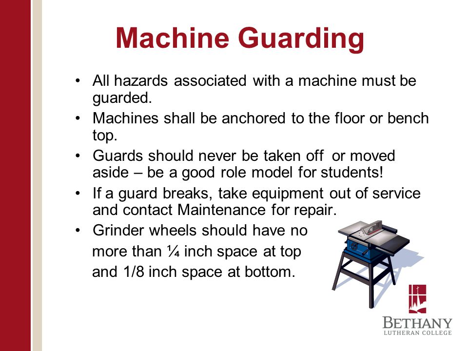 Machine Guarding All hazards associated with a machine must be guarded. Machines shall be anchored to the floor or bench top.