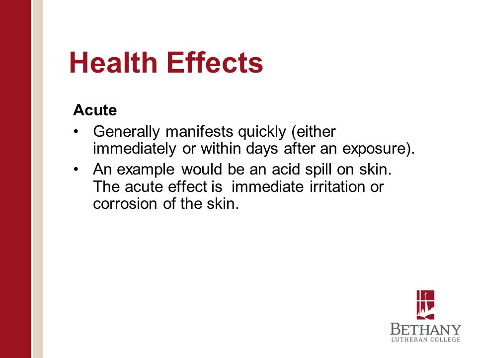 Health Effects Acute. Generally manifests quickly (either immediately or within days after an exposure).