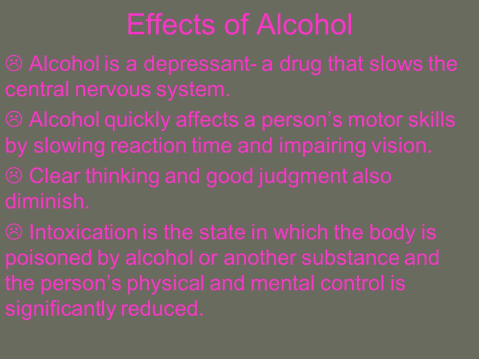 Effects of Alcohol Alcohol is a depressant- a drug that slows the central nervous system.