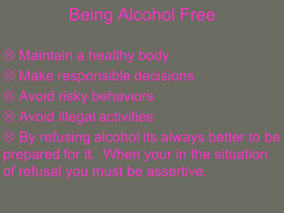 Being Alcohol Free Maintain a healthy body Make responsible decisions