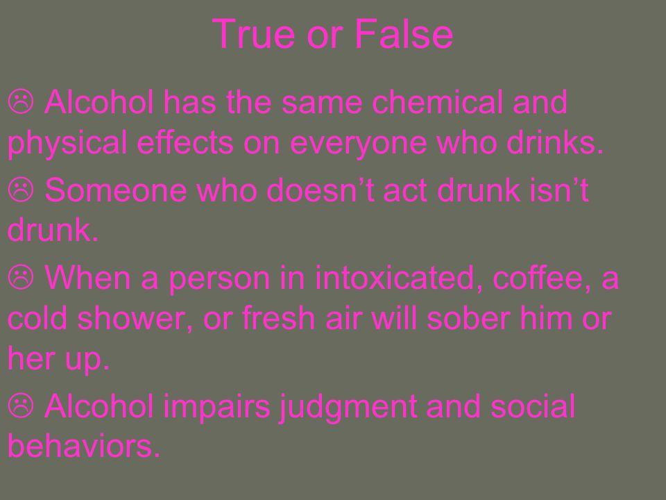 True or False Alcohol has the same chemical and physical effects on everyone who drinks. Someone who doesn't act drunk isn't drunk.