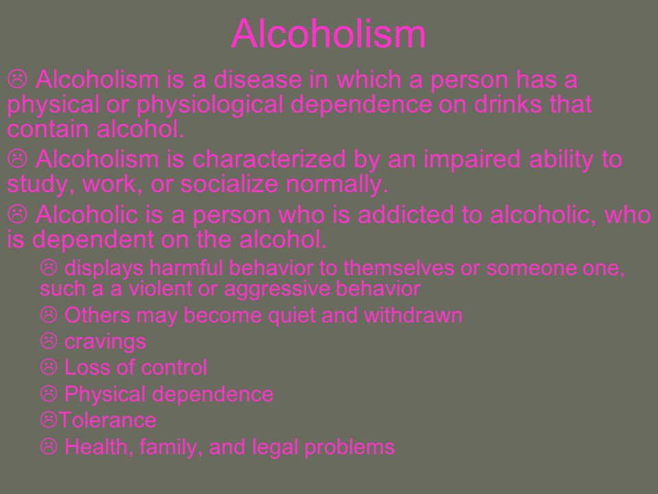 Alcoholism Alcoholism is a disease in which a person has a physical or physiological dependence on drinks that contain alcohol.
