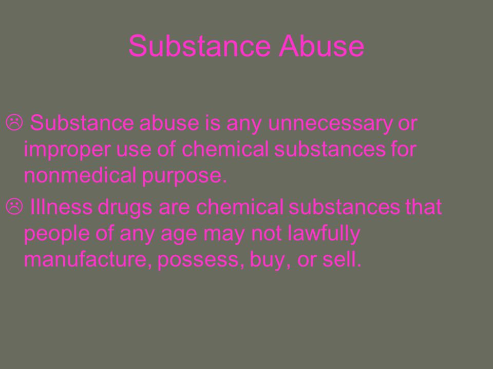 Substance Abuse Substance abuse is any unnecessary or improper use of chemical substances for nonmedical purpose.