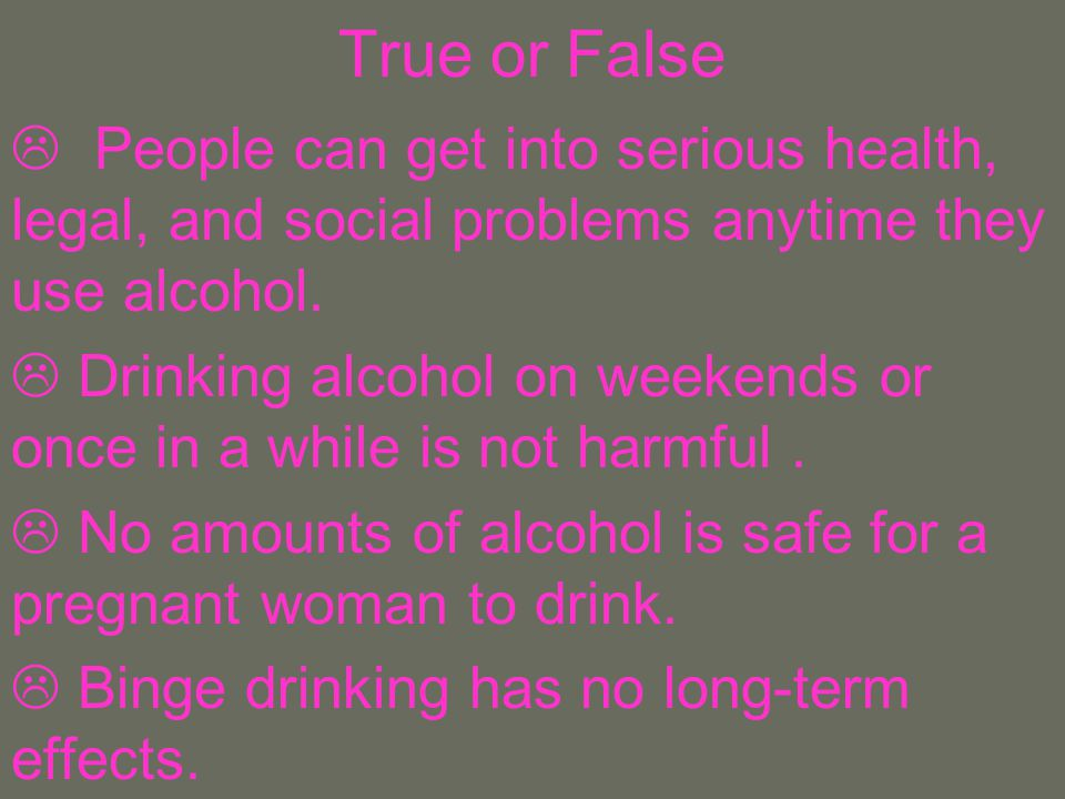 True or False People can get into serious health, legal, and social problems anytime they use alcohol.