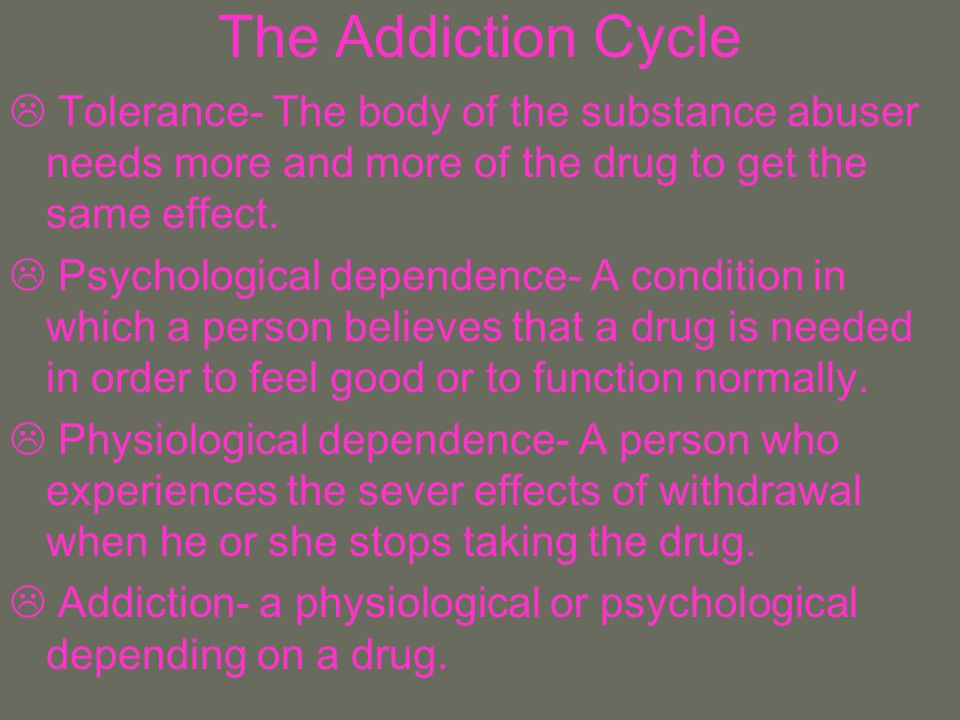 The Addiction Cycle Tolerance- The body of the substance abuser needs more and more of the drug to get the same effect.