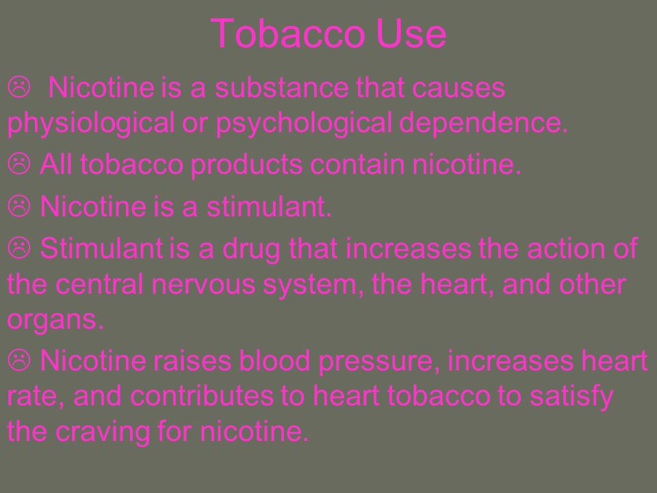 Tobacco Use Nicotine is a substance that causes physiological or psychological dependence. All tobacco products contain nicotine.