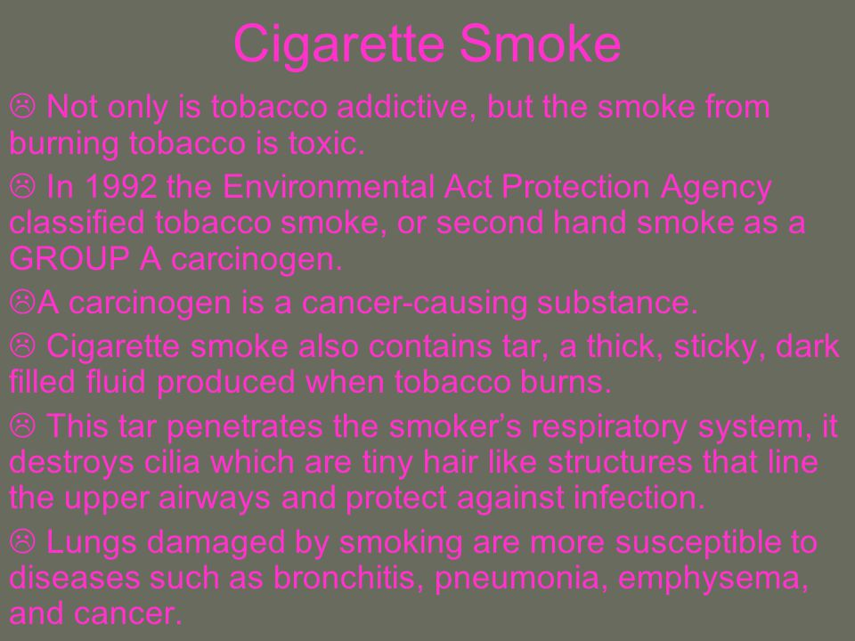 Cigarette Smoke Not only is tobacco addictive, but the smoke from burning tobacco is toxic.