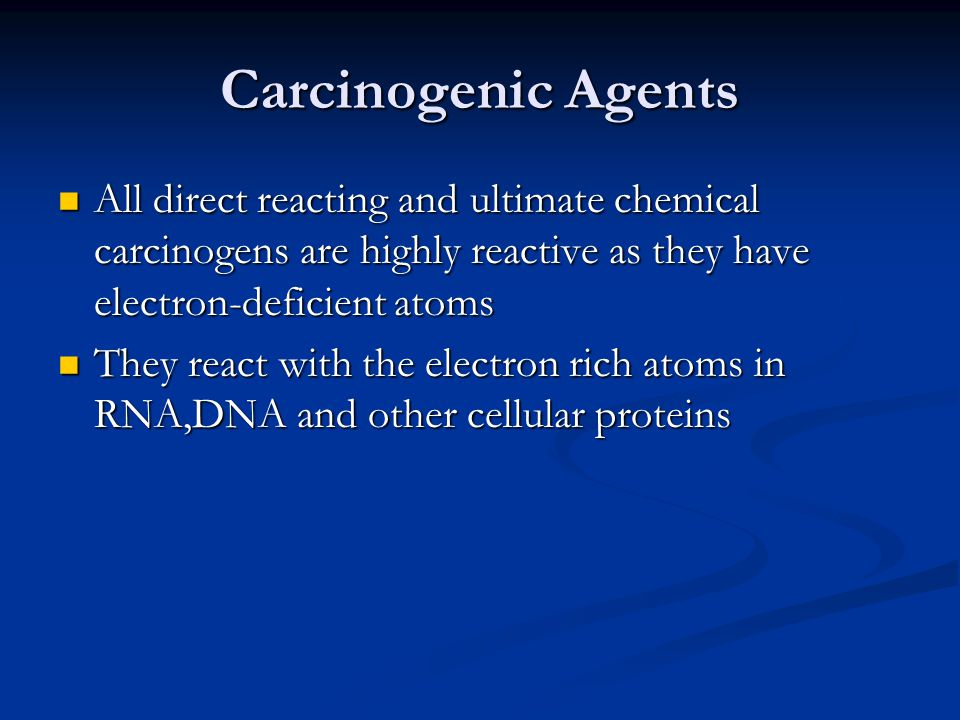 Carcinogenic Agents All direct reacting and ultimate chemical carcinogens are highly reactive as they have electron-deficient atoms.