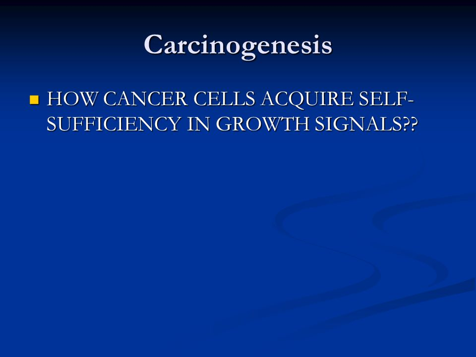 Carcinogenesis HOW CANCER CELLS ACQUIRE SELF-SUFFICIENCY IN GROWTH SIGNALS