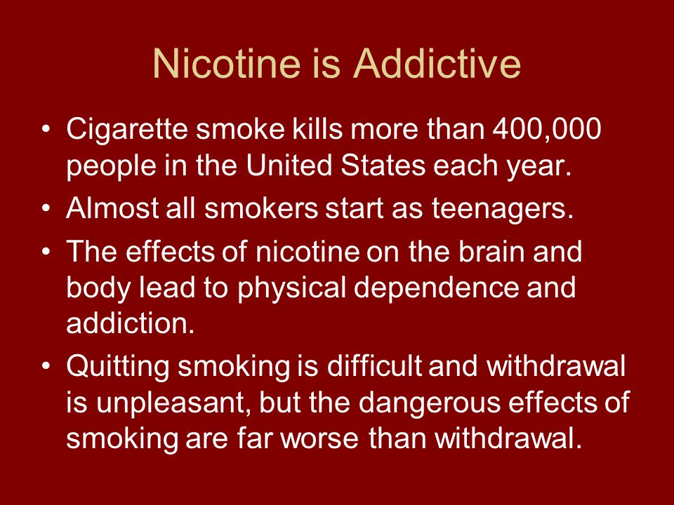 Nicotine is Addictive Cigarette smoke kills more than 400,000 people in the United States each year.