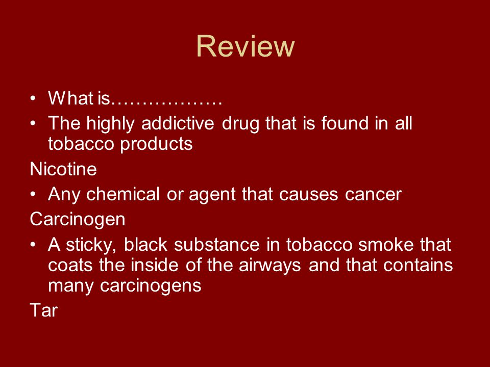 Review What is……………… The highly addictive drug that is found in all tobacco products. Nicotine. Any chemical or agent that causes cancer.