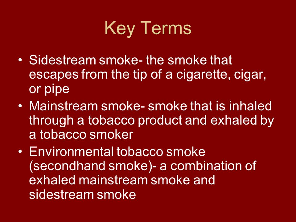 Key Terms Sidestream smoke- the smoke that escapes from the tip of a cigarette, cigar, or pipe.