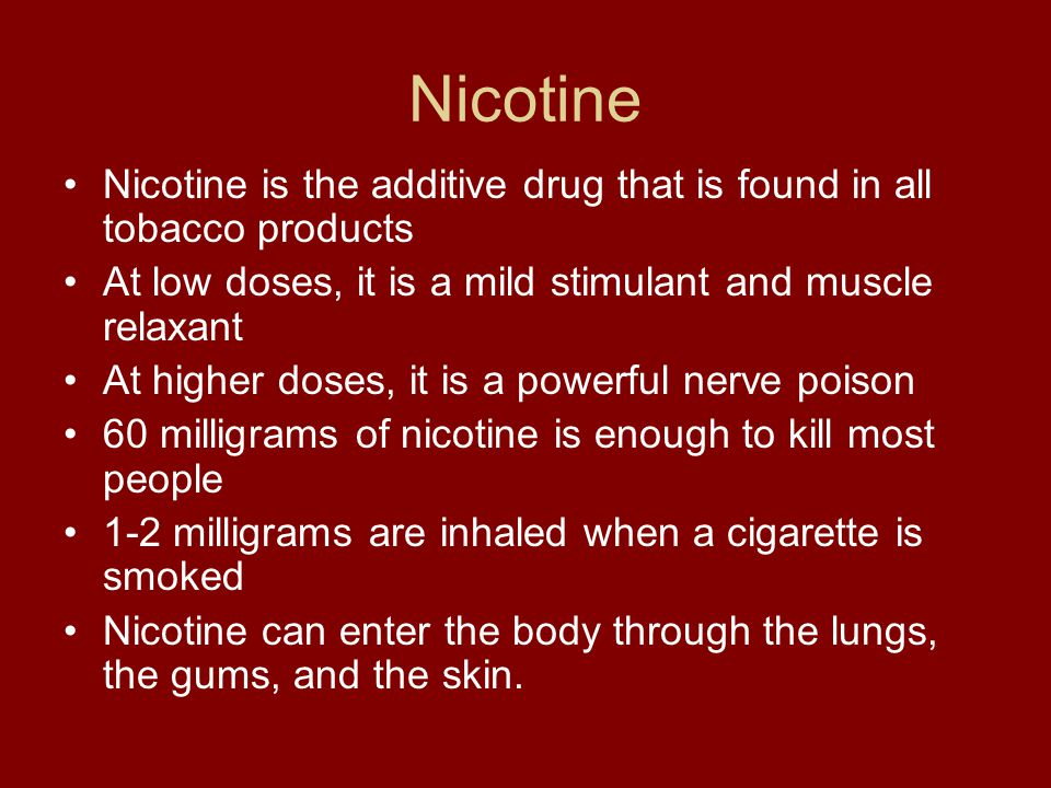 Nicotine Nicotine is the additive drug that is found in all tobacco products. At low doses, it is a mild stimulant and muscle relaxant.