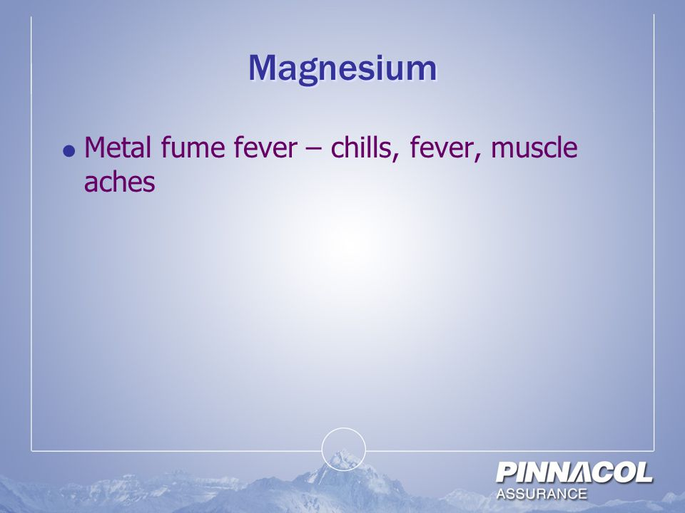 Magnesium Metal fume fever – chills, fever, muscle aches
