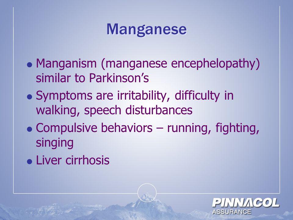 Manganese Manganism (manganese encephelopathy) similar to Parkinson's
