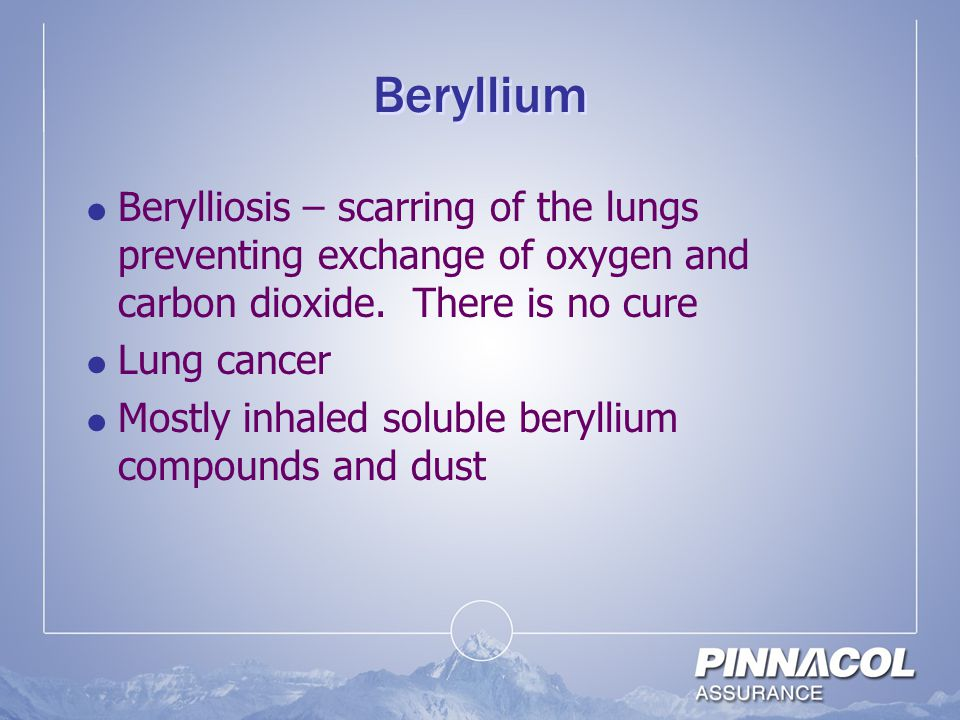 Beryllium Berylliosis – scarring of the lungs preventing exchange of oxygen and carbon dioxide. There is no cure.
