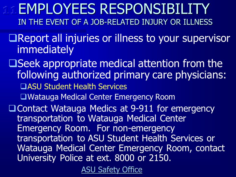11 EMPLOYEES RESPONSIBILITY IN THE EVENT OF A JOB-RELATED INJURY OR ILLNESS. Report all injuries or illness to your supervisor immediately.