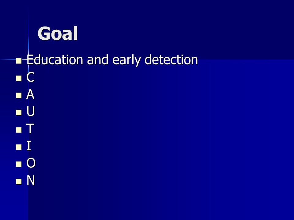 Goal Education and early detection C A U T I O N