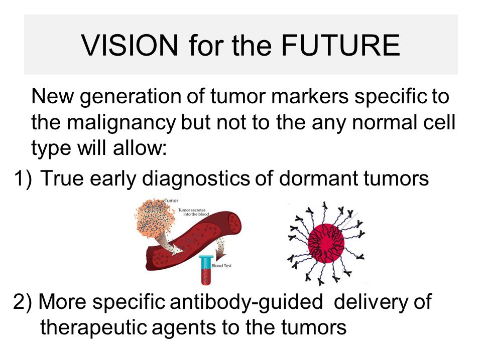 VISION for the FUTURE New generation of tumor markers specific to the malignancy but not to the any normal cell type will allow: