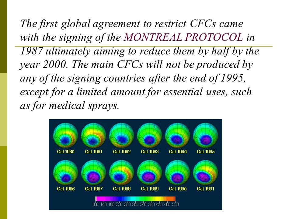 The first global agreement to restrict CFCs came with the signing of the MONTREAL PROTOCOL in 1987 ultimately aiming to reduce them by half by the year 2000.