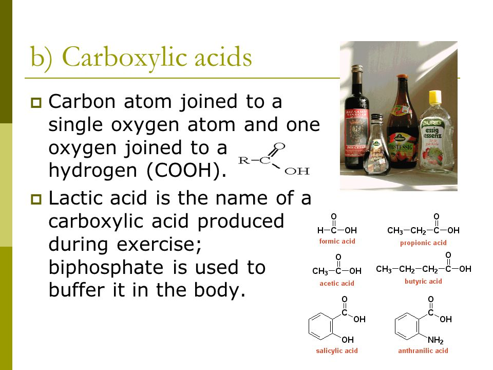 b) Carboxylic acids Carbon atom joined to a single oxygen atom and one oxygen joined to a hydrogen (COOH).