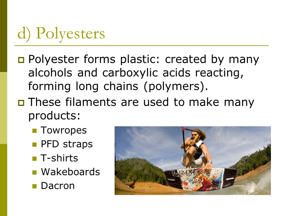 d) Polyesters Polyester forms plastic: created by many alcohols and carboxylic acids reacting, forming long chains (polymers).