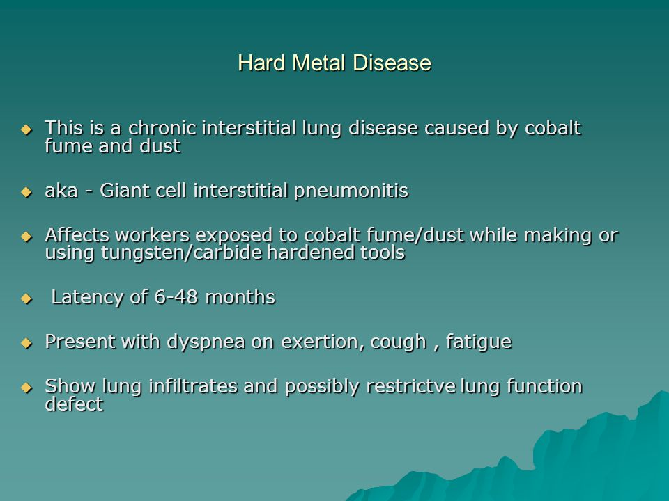 Hard Metal Disease This is a chronic interstitial lung disease caused by cobalt fume and dust. aka - Giant cell interstitial pneumonitis.