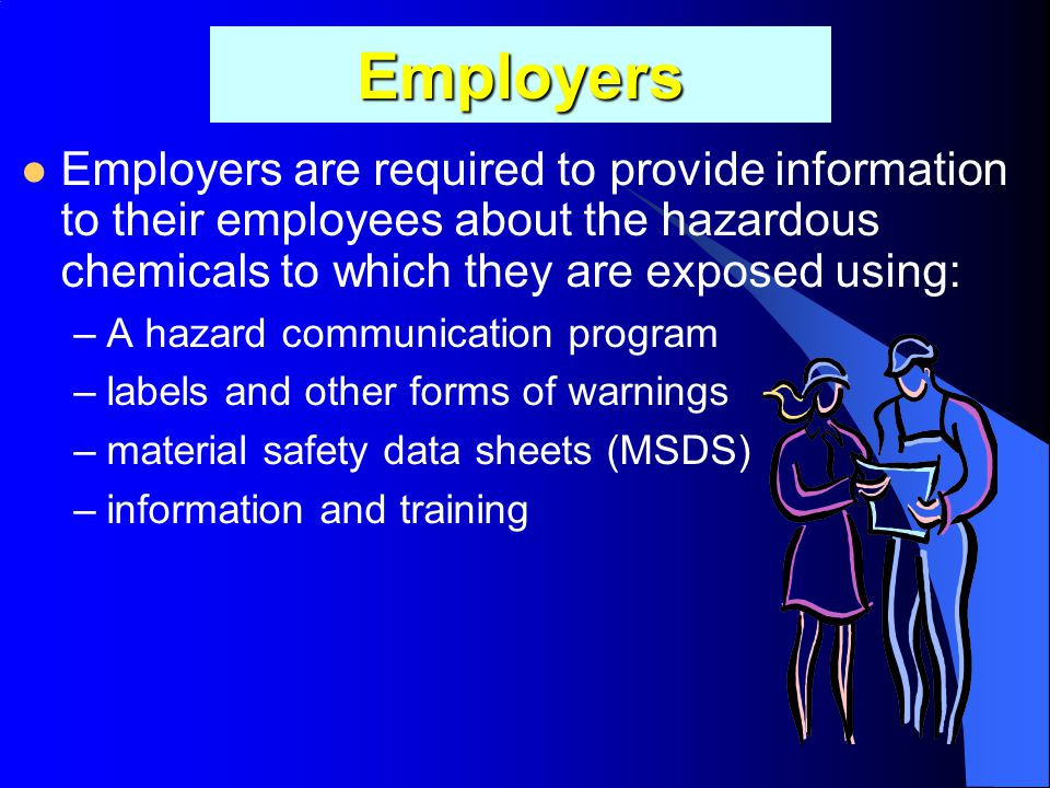 Employers Employers are required to provide information to their employees about the hazardous chemicals to which they are exposed using: