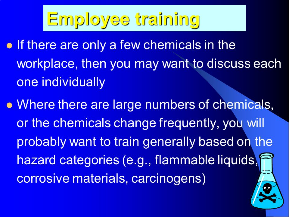 Employee training If there are only a few chemicals in the workplace, then you may want to discuss each one individually.