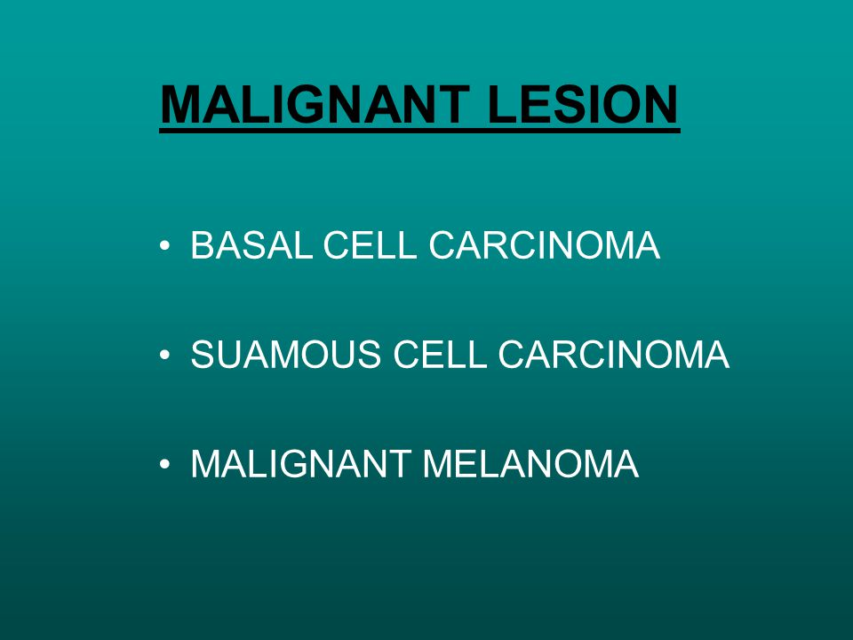 MALIGNANT LESION BASAL CELL CARCINOMA SUAMOUS CELL CARCINOMA