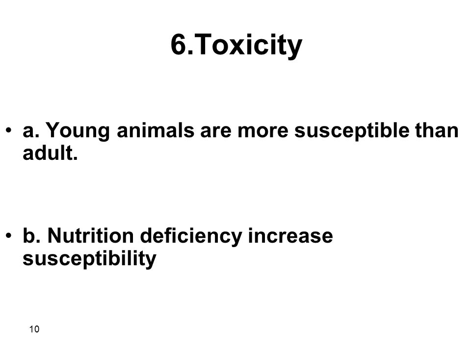 6.Toxicity a. Young animals are more susceptible than adult.