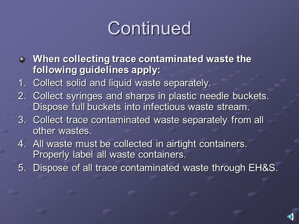 Continued When collecting trace contaminated waste the following guidelines apply: Collect solid and liquid waste separately.