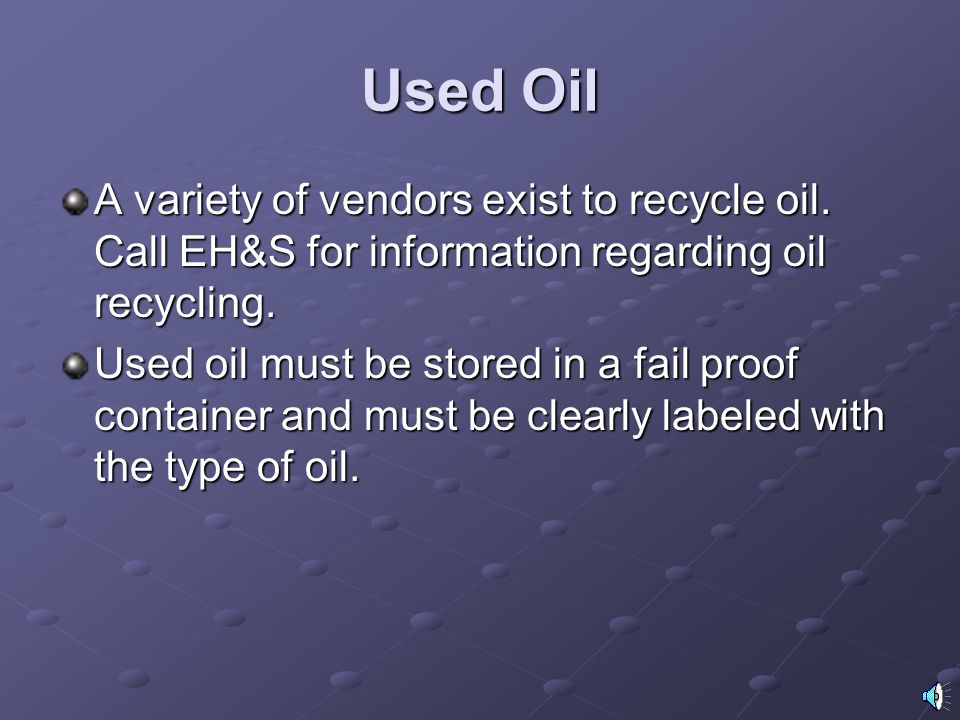 Used Oil A variety of vendors exist to recycle oil. Call EH&S for information regarding oil recycling.