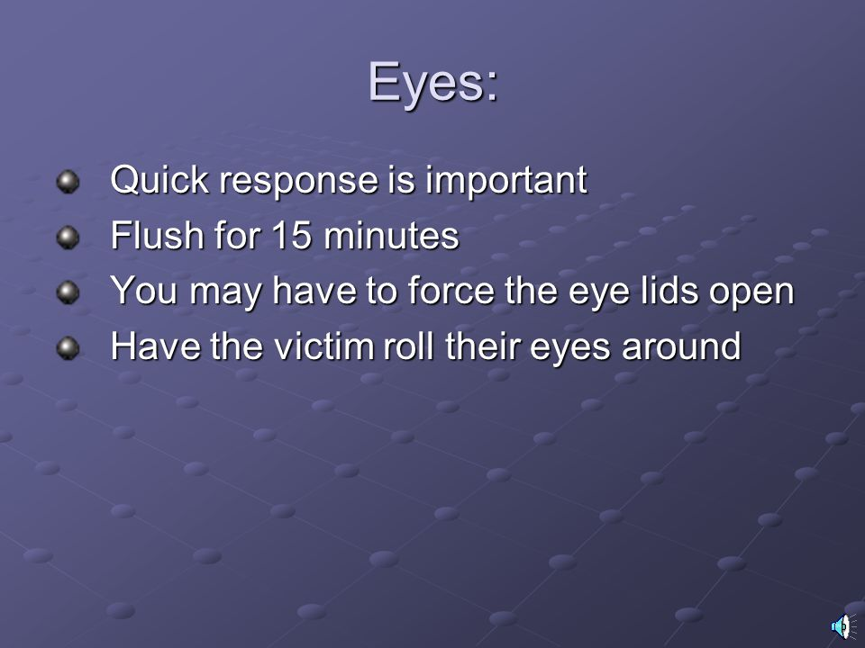 Eyes: Quick response is important Flush for 15 minutes