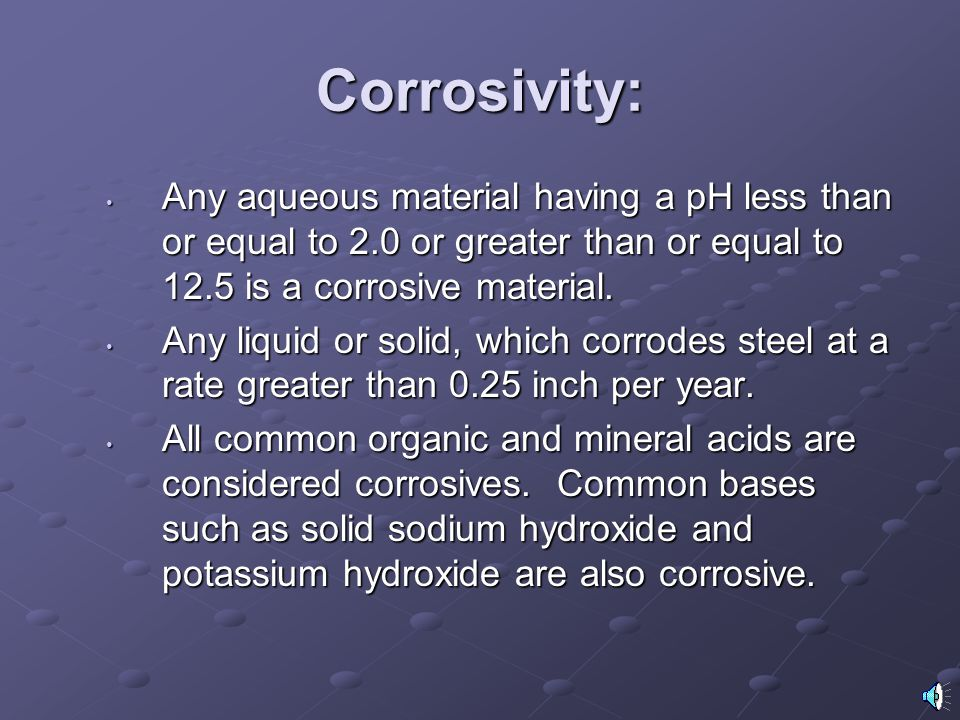 Corrosivity: Any aqueous material having a pH less than or equal to 2.0 or greater than or equal to 12.5 is a corrosive material.