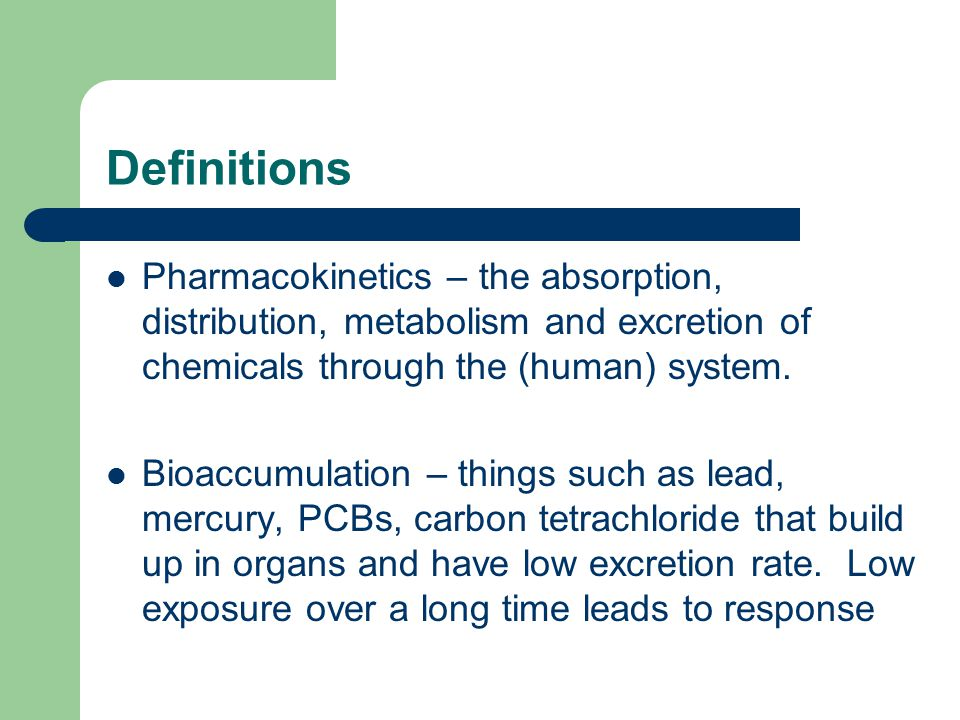 Definitions Pharmacokinetics – the absorption, distribution, metabolism and excretion of chemicals through the (human) system.