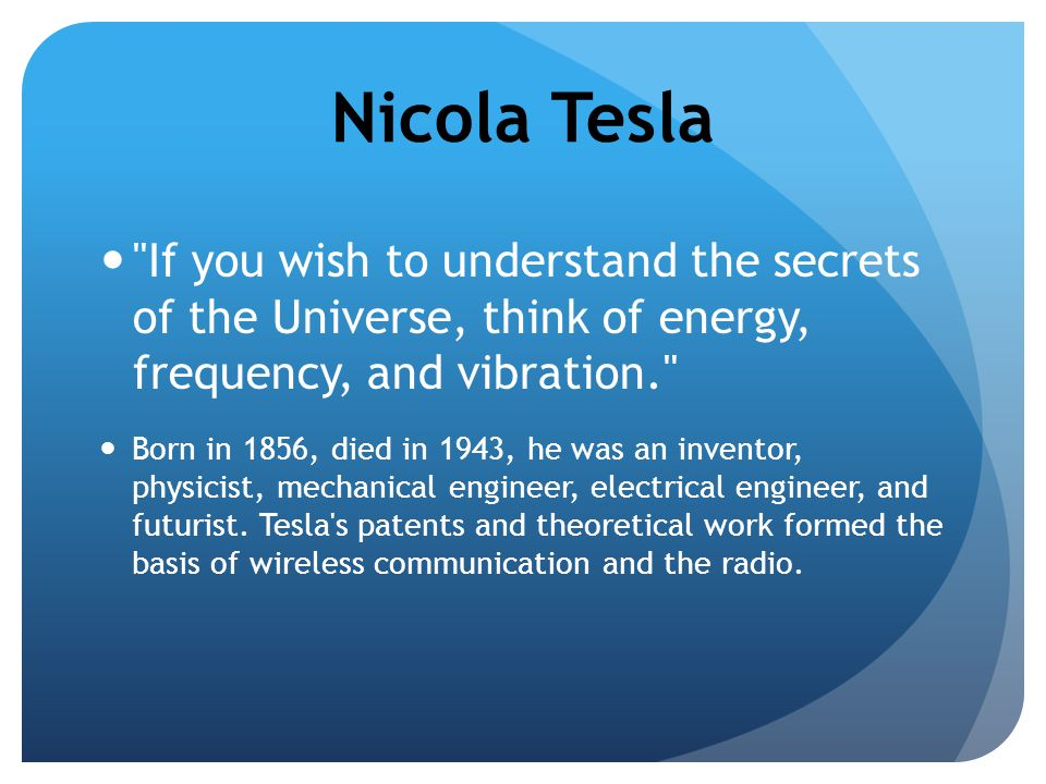 Nicola Tesla If you wish to understand the secrets of the Universe, think of energy, frequency, and vibration.