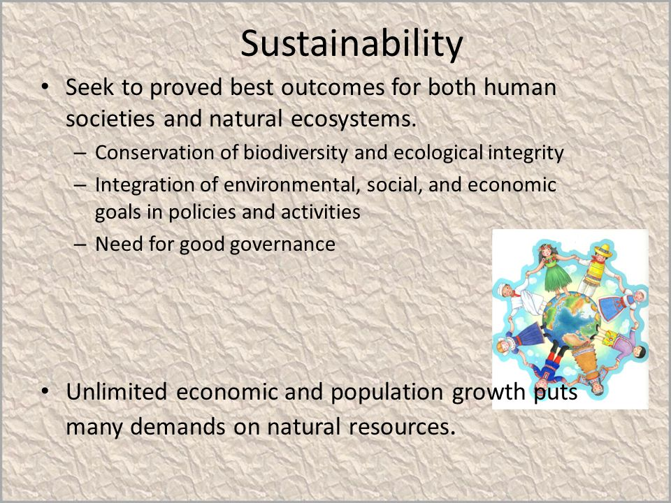 Sustainability Seek to proved best outcomes for both human societies and natural ecosystems. Conservation of biodiversity and ecological integrity.