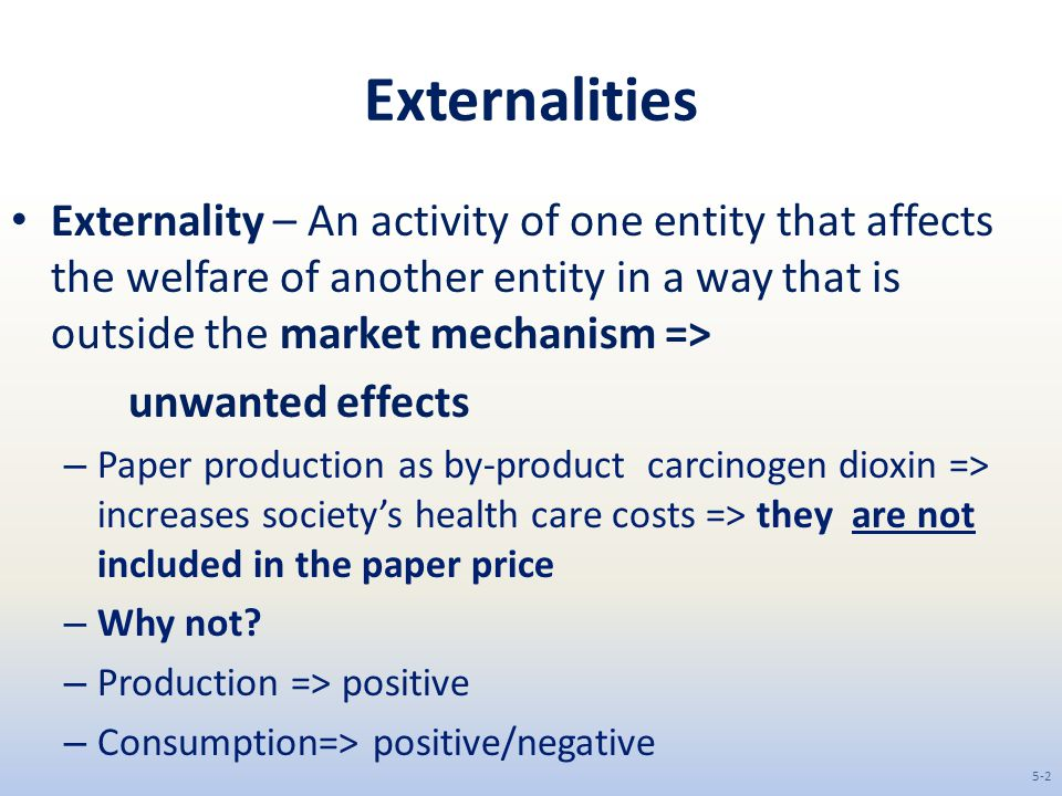 Externalities Externality – An activity of one entity that affects the welfare of another entity in a way that is outside the market mechanism =>