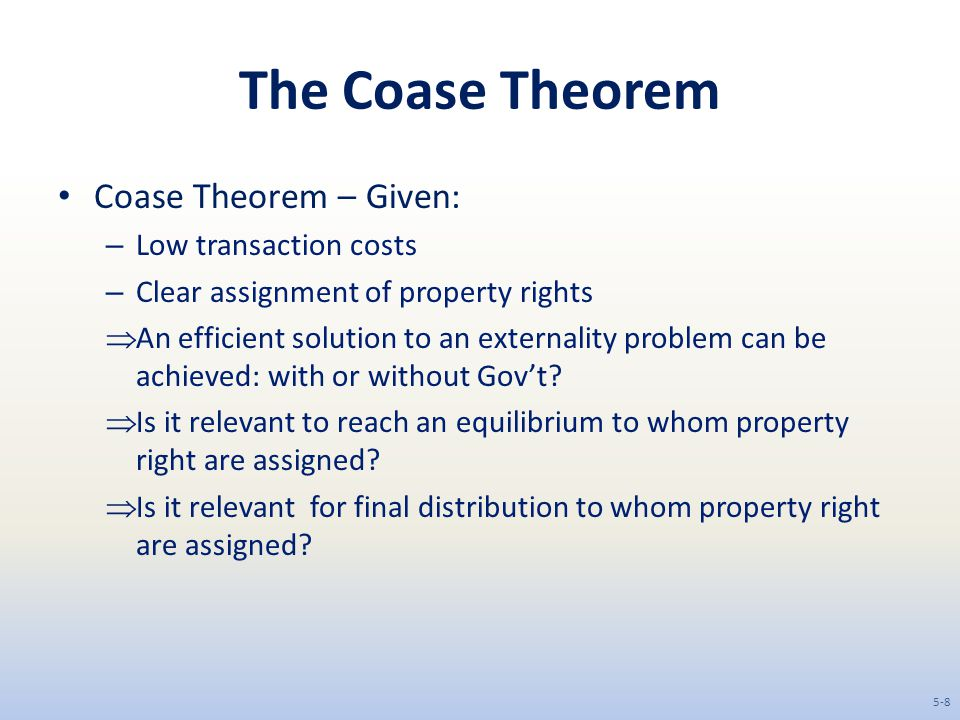 The Coase Theorem Coase Theorem – Given: Low transaction costs