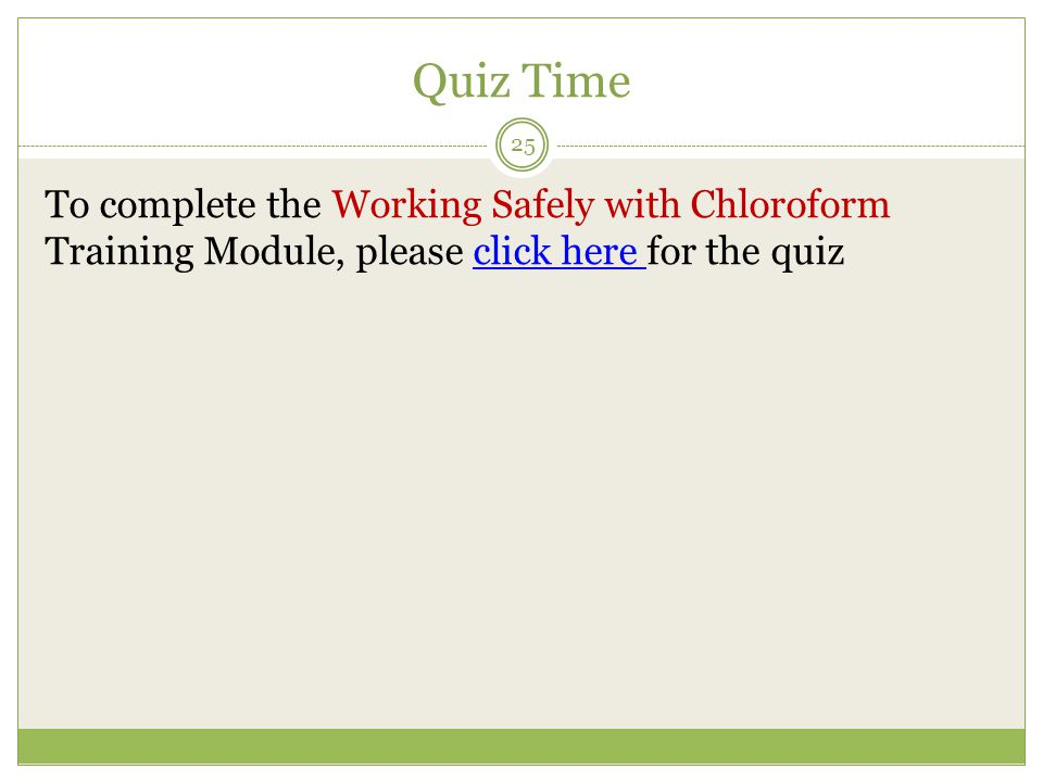 Quiz Time To complete the Working Safely with Chloroform Training Module, please click here for the quiz.