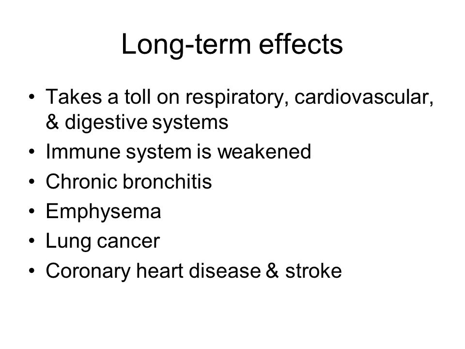 Long-term effects Takes a toll on respiratory, cardiovascular, & digestive systems. Immune system is weakened.