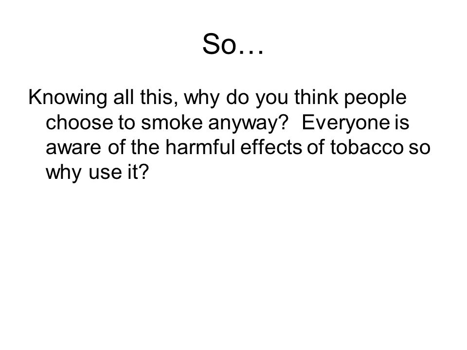 So… Knowing all this, why do you think people choose to smoke anyway.
