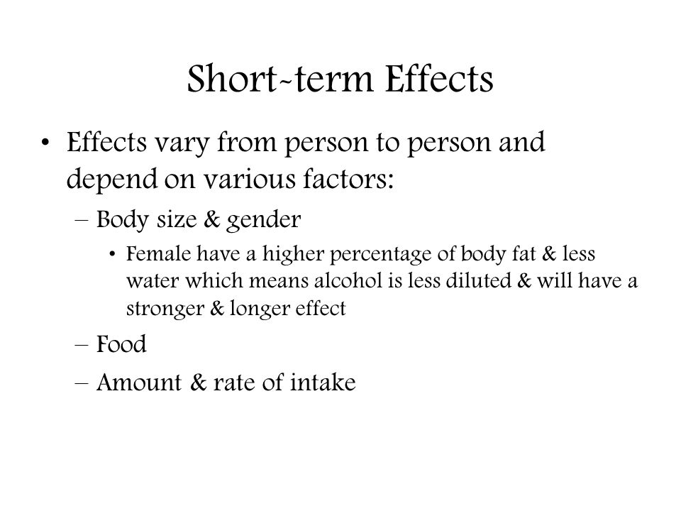 Short-term Effects Effects vary from person to person and depend on various factors: Body size & gender.