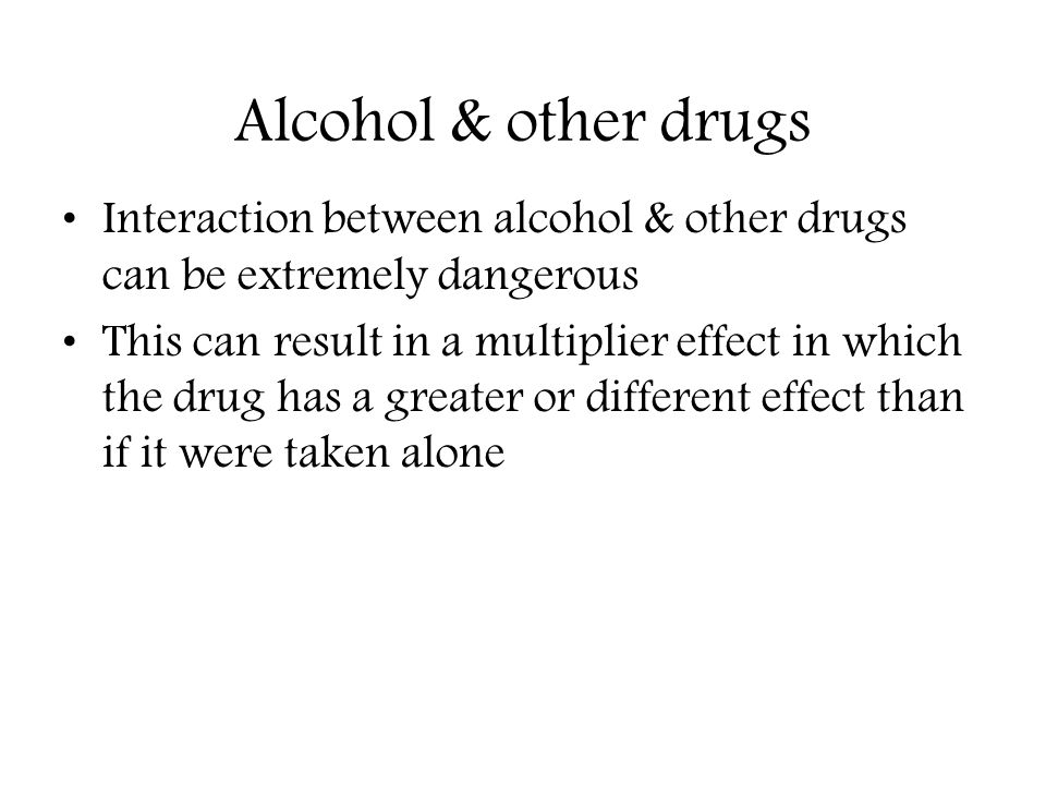 Alcohol & other drugs Interaction between alcohol & other drugs can be extremely dangerous.
