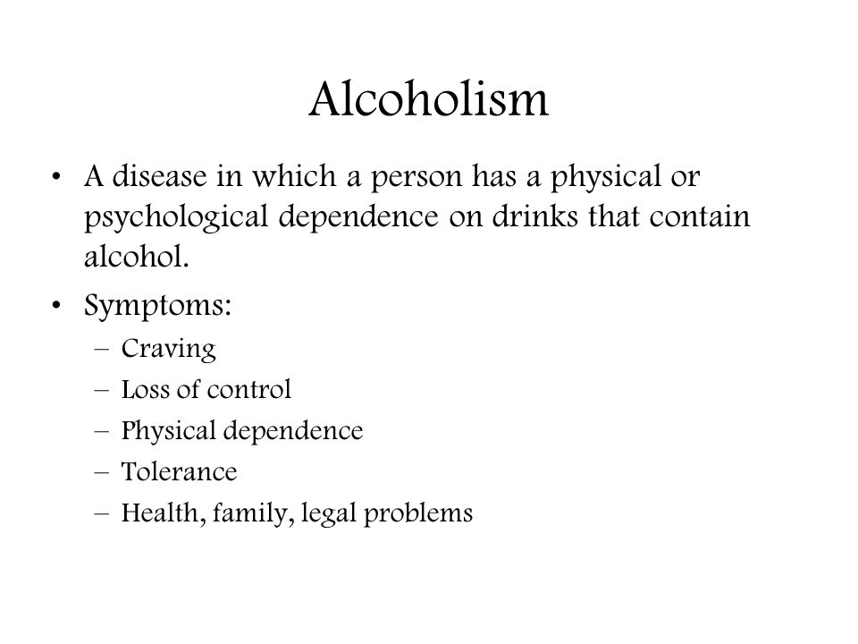 Alcoholism A disease in which a person has a physical or psychological dependence on drinks that contain alcohol.