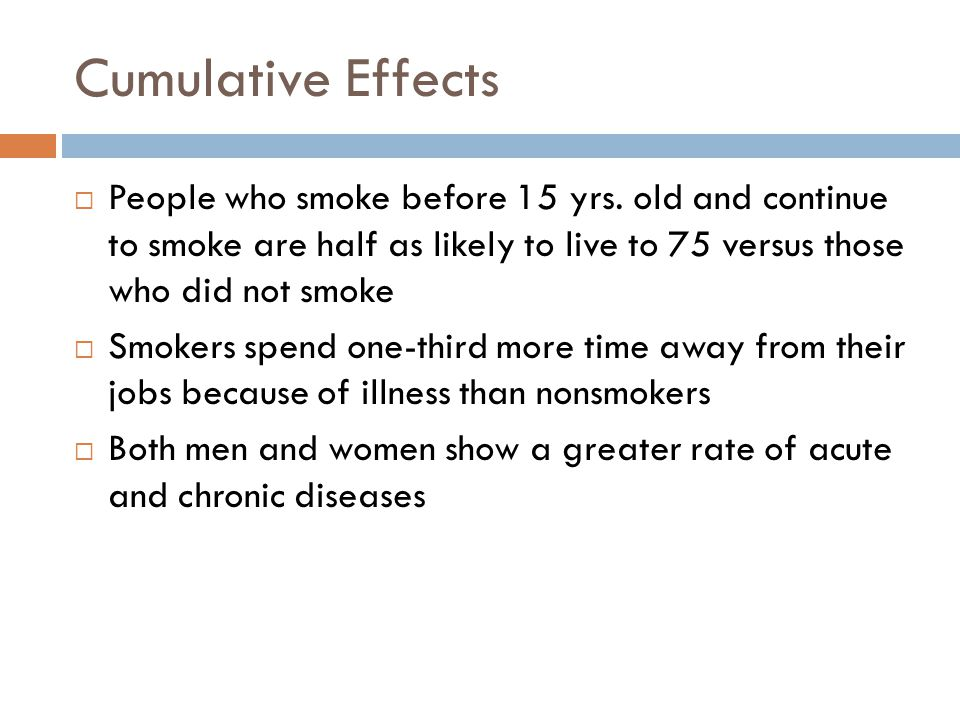 Cumulative Effects People who smoke before 15 yrs. old and continue to smoke are half as likely to live to 75 versus those who did not smoke.